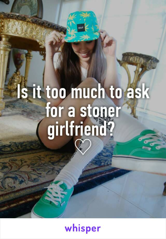 Is it too much to ask for a stoner girlfriend?  ♡