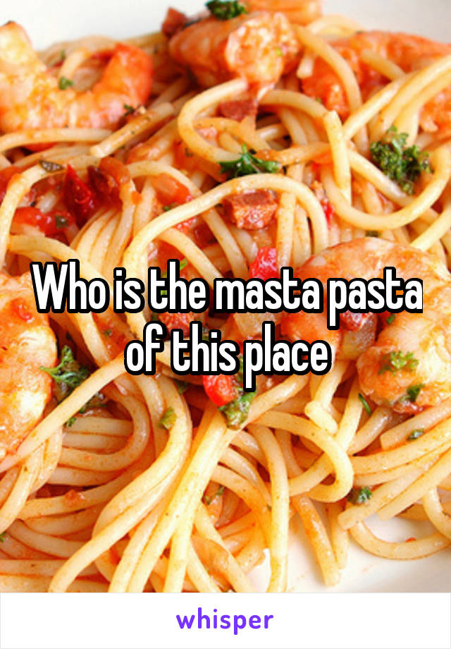 Who is the masta pasta of this place