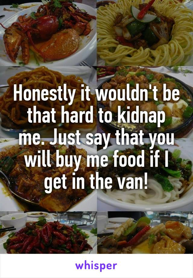 Honestly it wouldn't be that hard to kidnap me. Just say that you will buy me food if I get in the van!