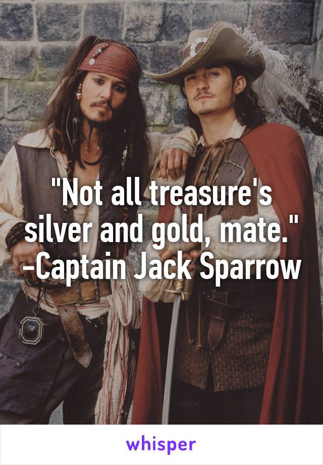 """""""Not all treasure's silver and gold, mate."""" -Captain Jack Sparrow"""