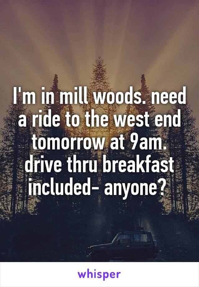 I'm in mill woods. need a ride to the west end tomorrow at 9am. drive thru breakfast included- anyone?