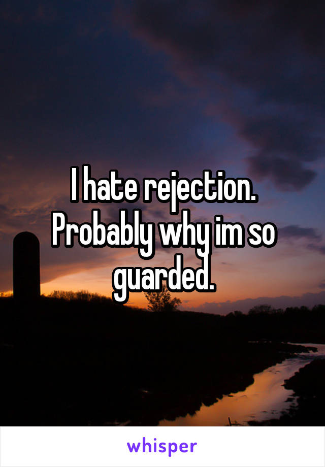 I hate rejection. Probably why im so guarded.