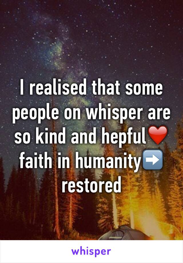 I realised that some people on whisper are so kind and hepful❤️ faith in humanity➡️ restored