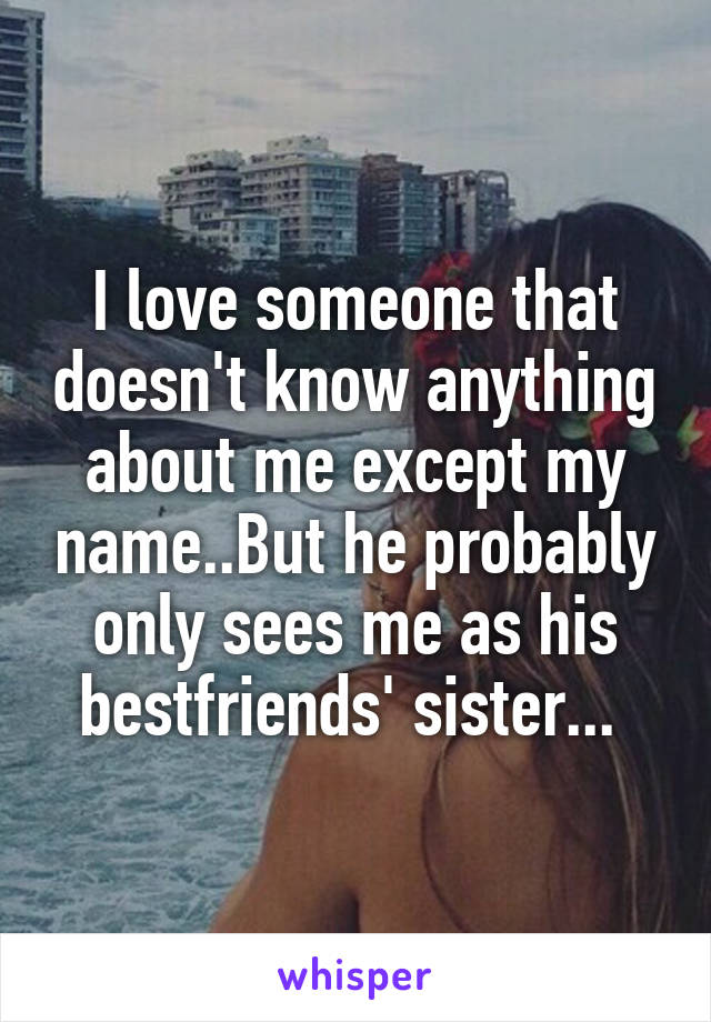 I love someone that doesn't know anything about me except my name..But he probably only sees me as his bestfriends' sister...