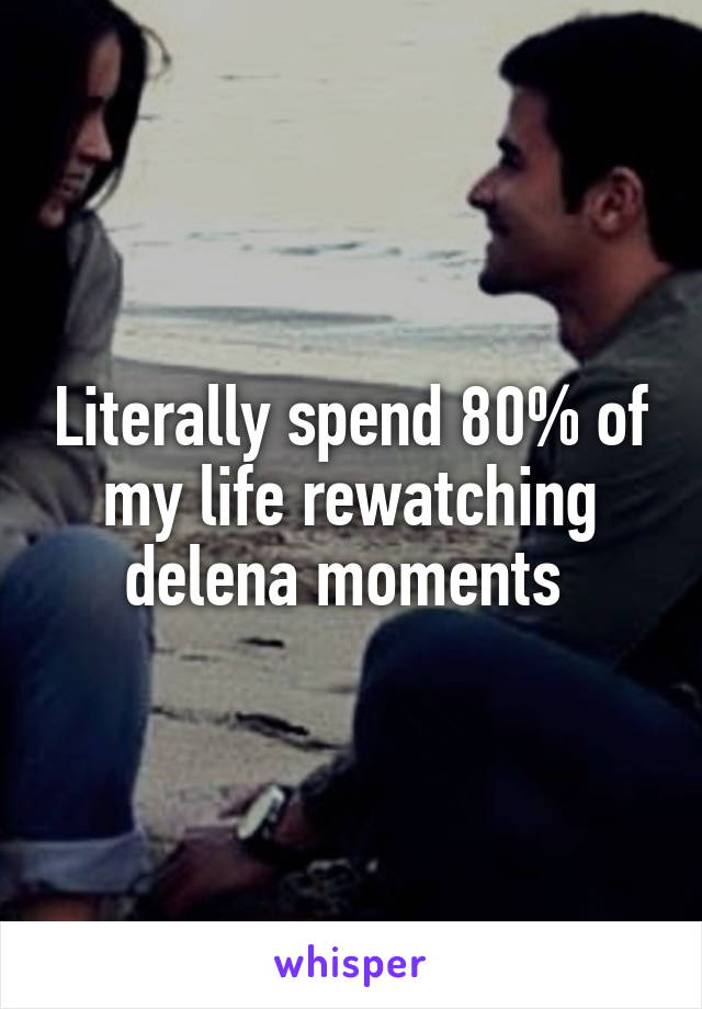 Literally spend 80% of my life rewatching delena moments
