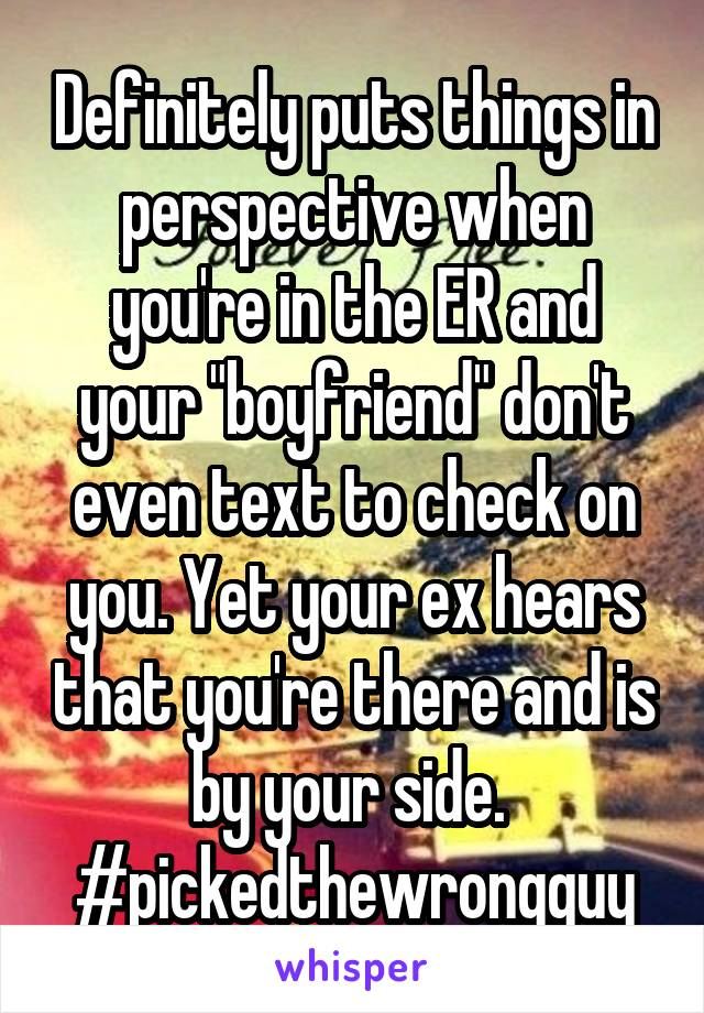 "Definitely puts things in perspective when you're in the ER and your ""boyfriend"" don't even text to check on you. Yet your ex hears that you're there and is by your side.  #pickedthewrongguy"