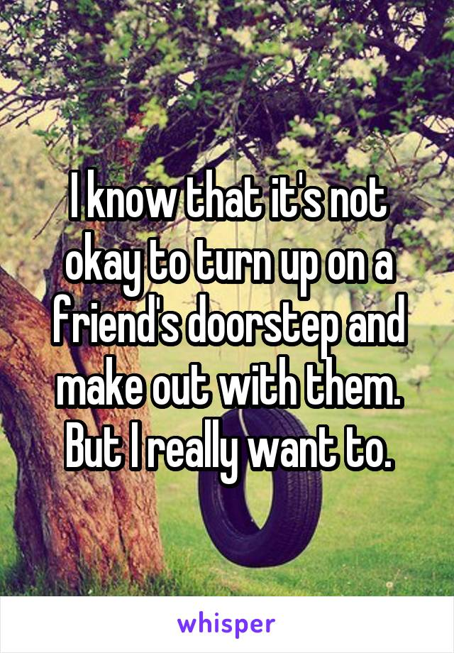 I know that it's not okay to turn up on a friend's doorstep and make out with them. But I really want to.