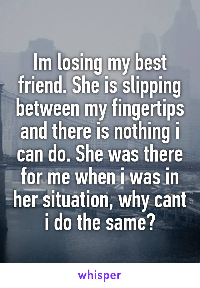 Im losing my best friend. She is slipping between my fingertips and there is nothing i can do. She was there for me when i was in her situation, why cant i do the same?