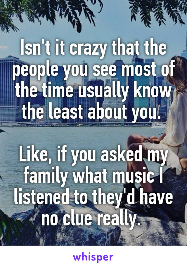 Isn't it crazy that the people you see most of the time usually know the least about you.   Like, if you asked my family what music I listened to they'd have no clue really.