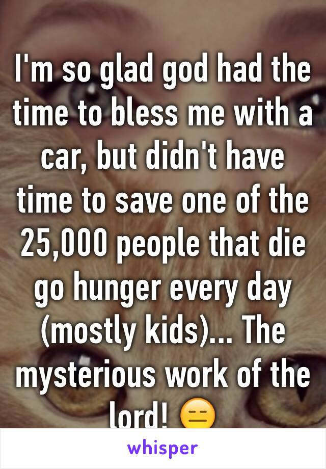 I'm so glad god had the time to bless me with a car, but didn't have time to save one of the 25,000 people that die go hunger every day (mostly kids)... The mysterious work of the lord! 😑