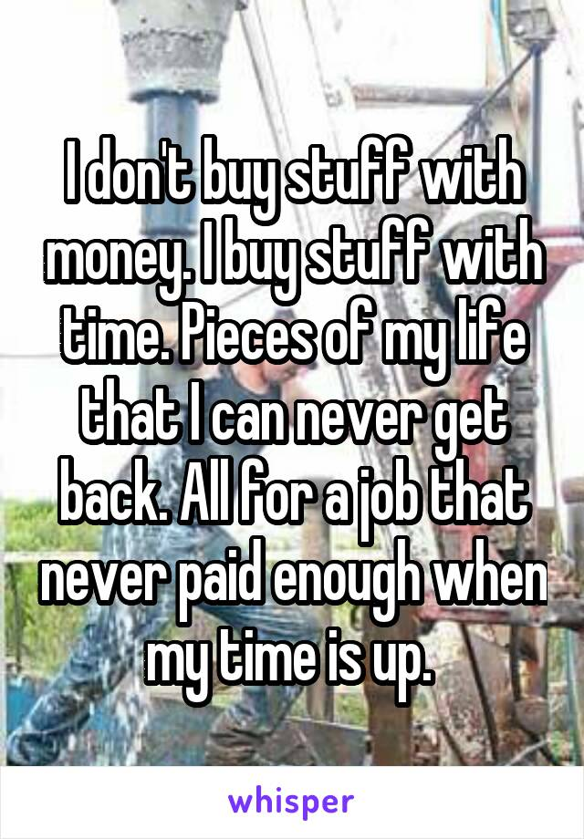 I don't buy stuff with money. I buy stuff with time. Pieces of my life that I can never get back. All for a job that never paid enough when my time is up.
