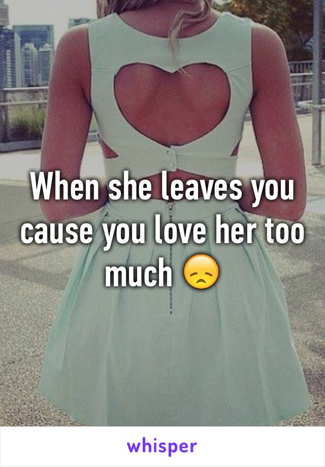 When she leaves you cause you love her too much 😞