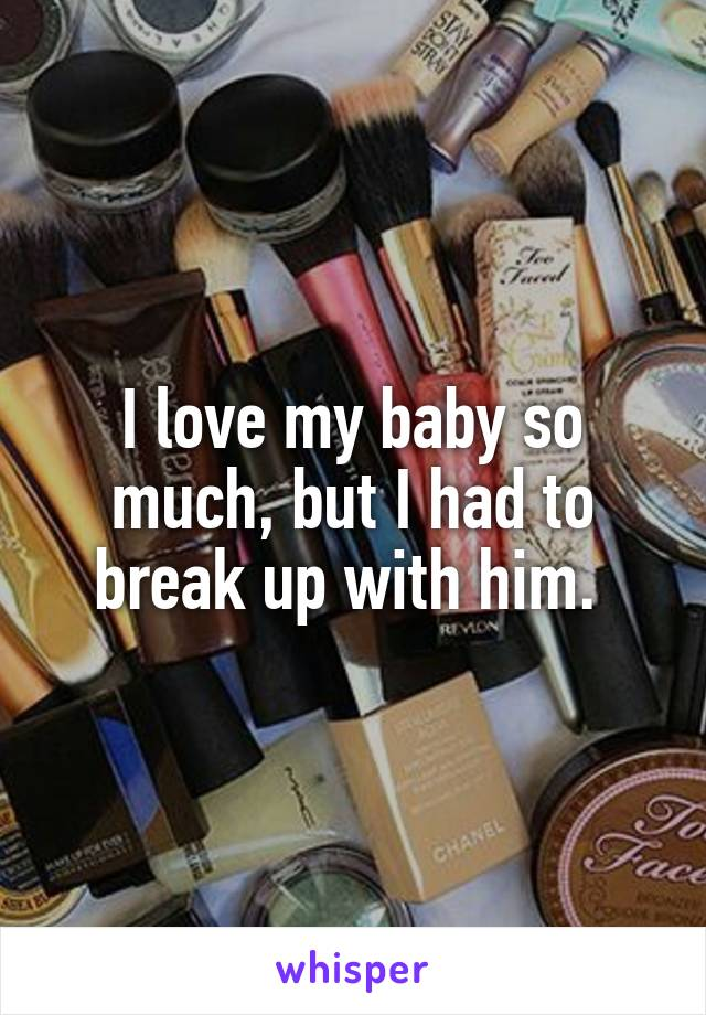 I love my baby so much, but I had to break up with him.
