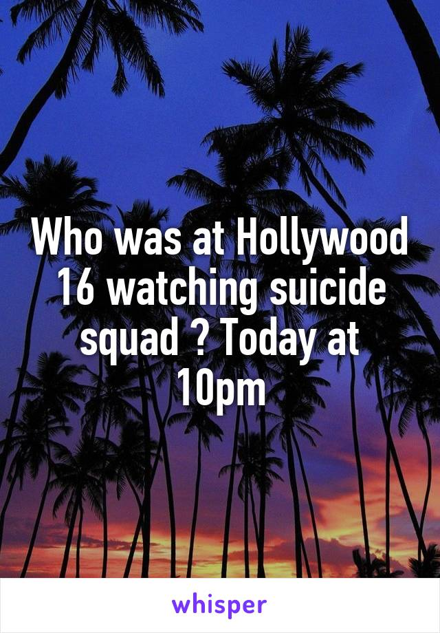 Who was at Hollywood 16 watching suicide squad ? Today at 10pm