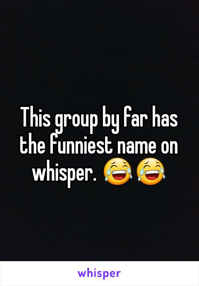 This group by far has the funniest name on whisper. 😂😂