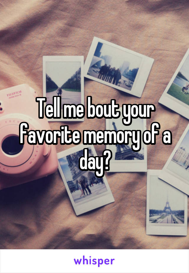 Tell me bout your favorite memory of a day?