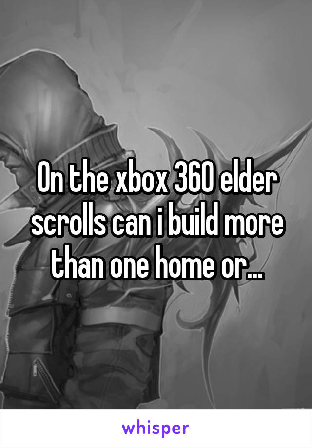 On the xbox 360 elder scrolls can i build more than one home or...