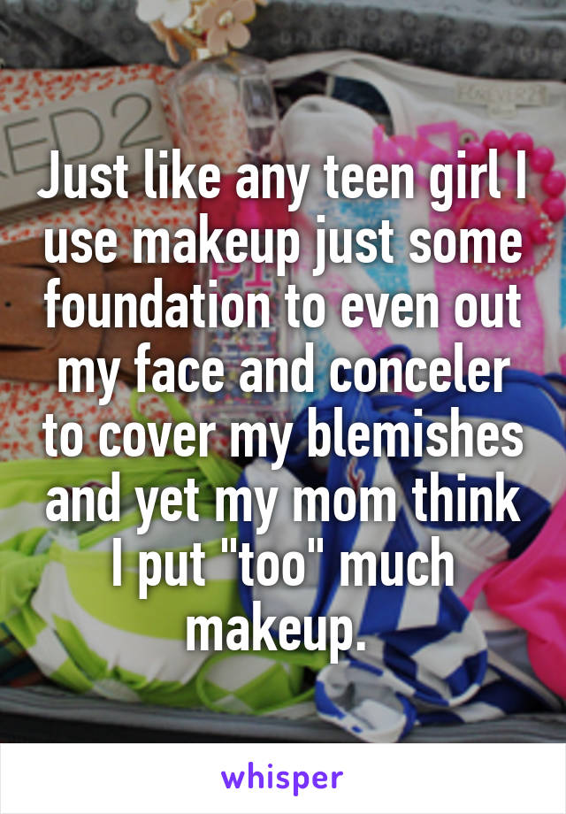 """Just like any teen girl I use makeup just some foundation to even out my face and conceler to cover my blemishes and yet my mom think I put """"too"""" much makeup."""