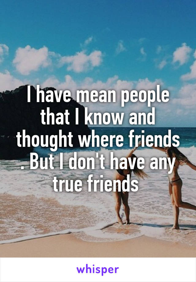 I have mean people that I know and thought where friends . But I don't have any true friends