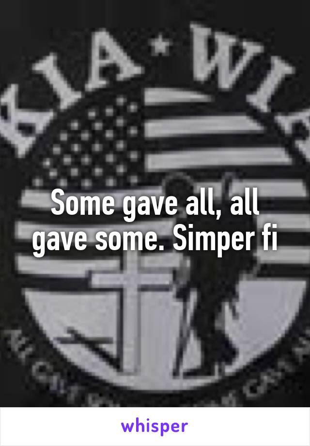 Some gave all, all gave some. Simper fi