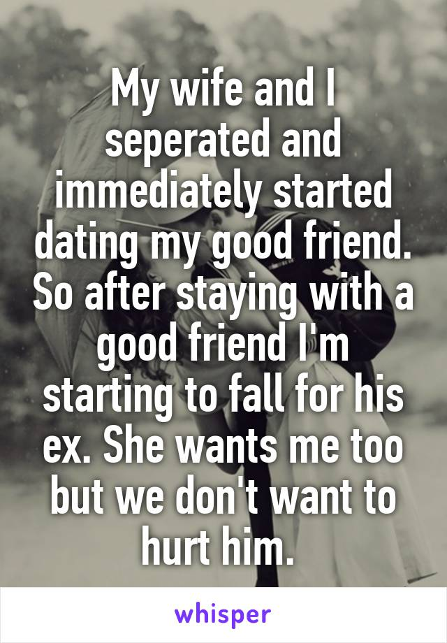 My wife and I seperated and immediately started dating my good friend. So after staying with a good friend I'm starting to fall for his ex. She wants me too but we don't want to hurt him.