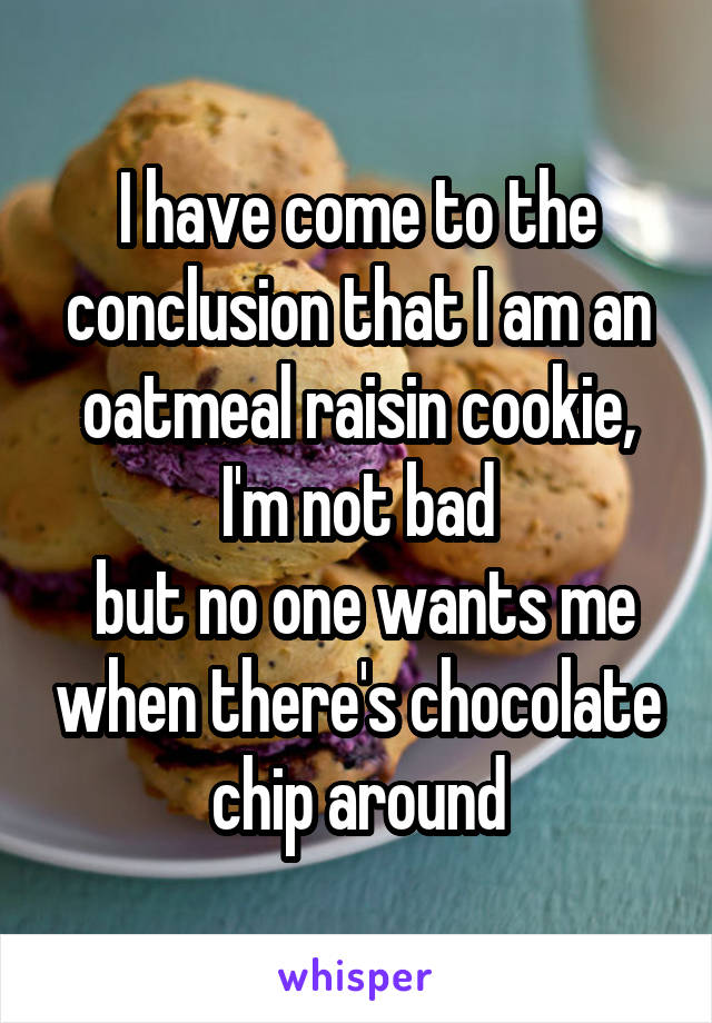I have come to the conclusion that I am an oatmeal raisin cookie, I'm not bad  but no one wants me when there's chocolate chip around