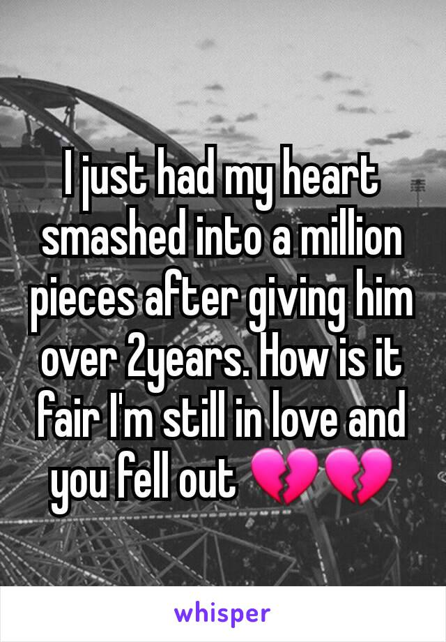 I just had my heart smashed into a million pieces after giving him over 2years. How is it fair I'm still in love and you fell out 💔💔