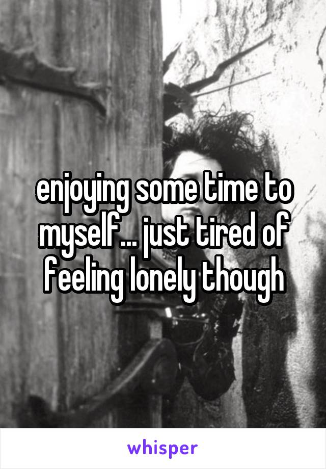 enjoying some time to myself... just tired of feeling lonely though