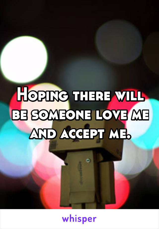 Hoping there will be someone love me and accept me.