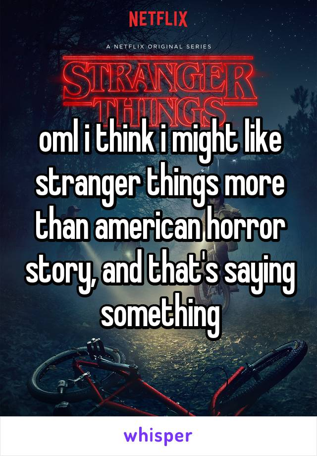 oml i think i might like stranger things more than american horror story, and that's saying something