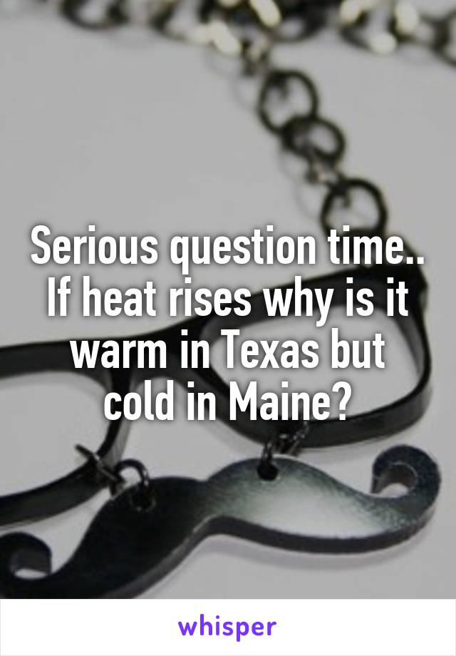 Serious question time.. If heat rises why is it warm in Texas but cold in Maine?