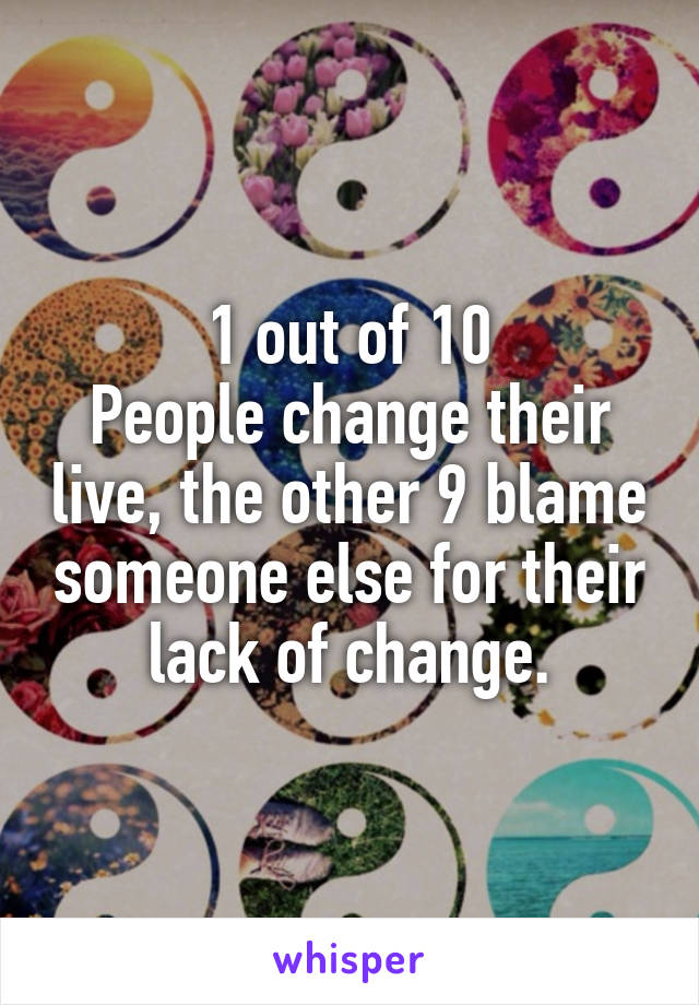 1 out of 10 People change their live, the other 9 blame someone else for their lack of change.