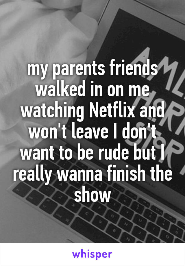 my parents friends walked in on me watching Netflix and won't leave I don't want to be rude but I really wanna finish the show