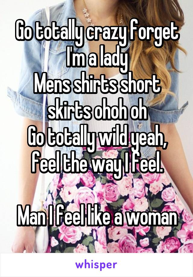 Go totally crazy forget I'm a lady Mens shirts short skirts ohoh oh Go totally wild yeah, feel the way I feel.  Man I feel like a woman