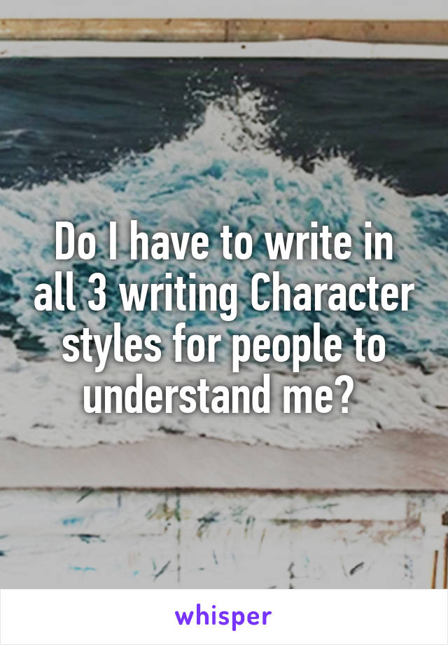 Do I have to write in all 3 writing Character styles for people to understand me?