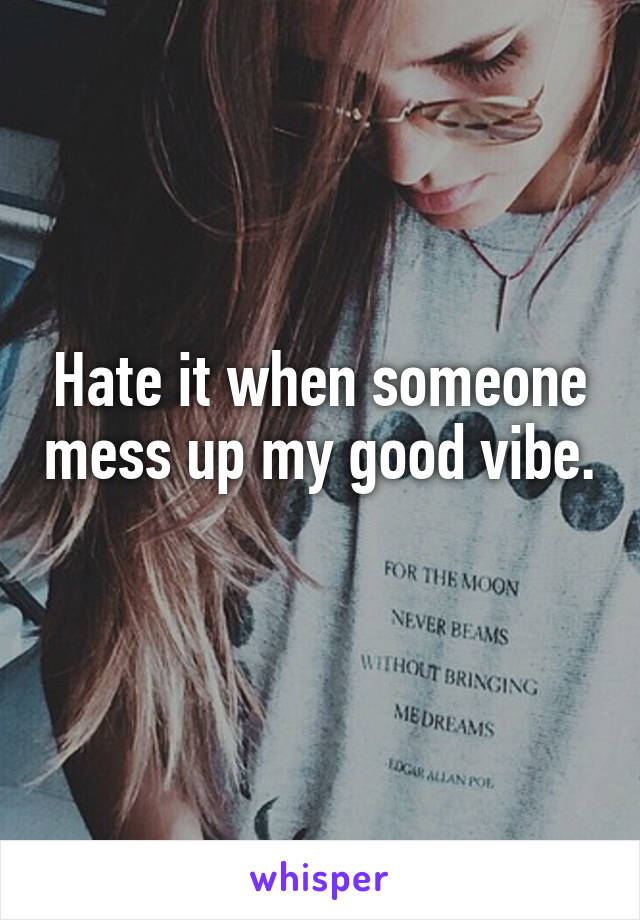 Hate it when someone mess up my good vibe.