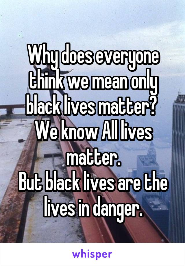 Why does everyone think we mean only black lives matter?  We know All lives matter. But black lives are the lives in danger.