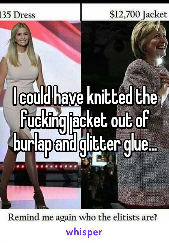 I could have knitted the fucking jacket out of burlap and glitter glue...