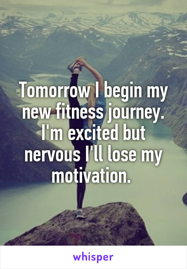 Tomorrow I begin my new fitness journey. I'm excited but nervous I'll lose my motivation.
