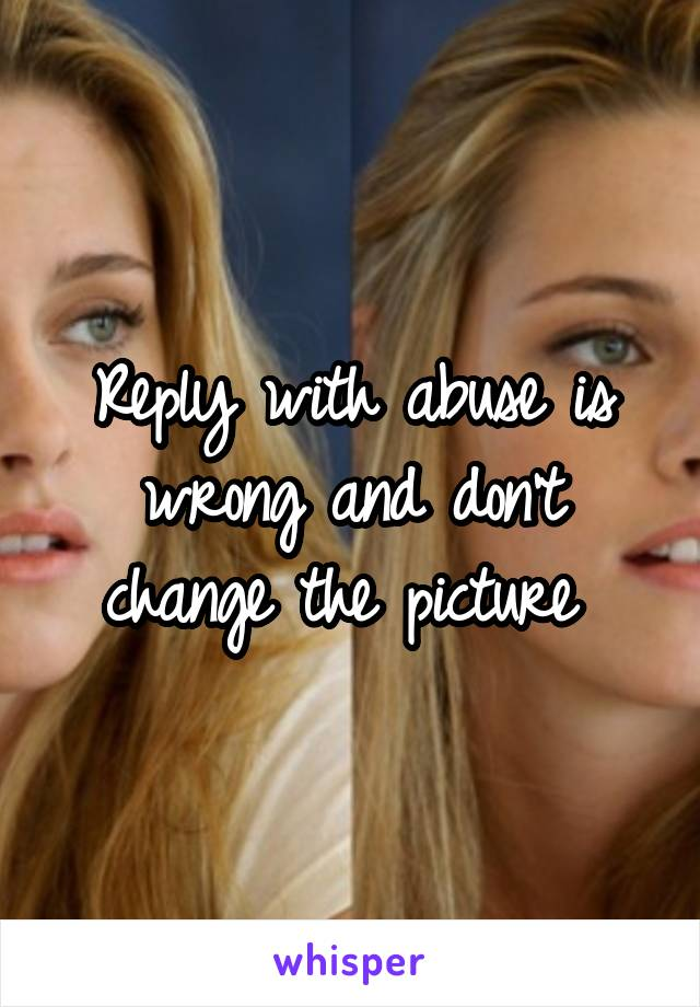 Reply with abuse is wrong and don't change the picture