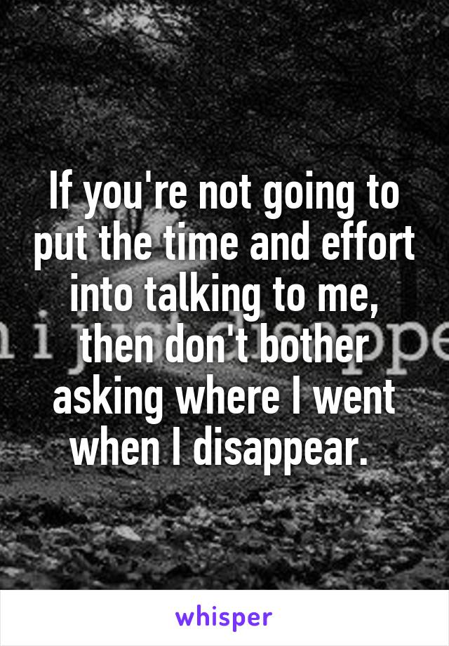 If you're not going to put the time and effort into talking to me, then don't bother asking where I went when I disappear.