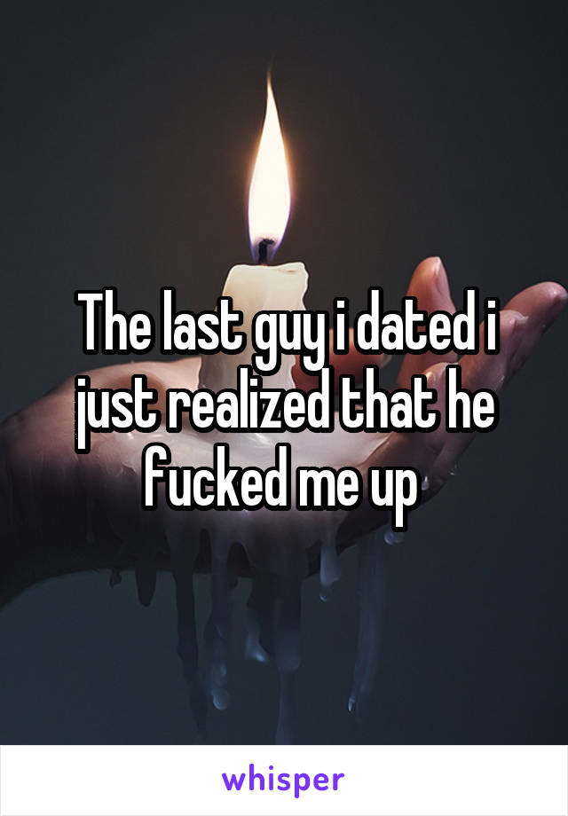 The last guy i dated i just realized that he fucked me up