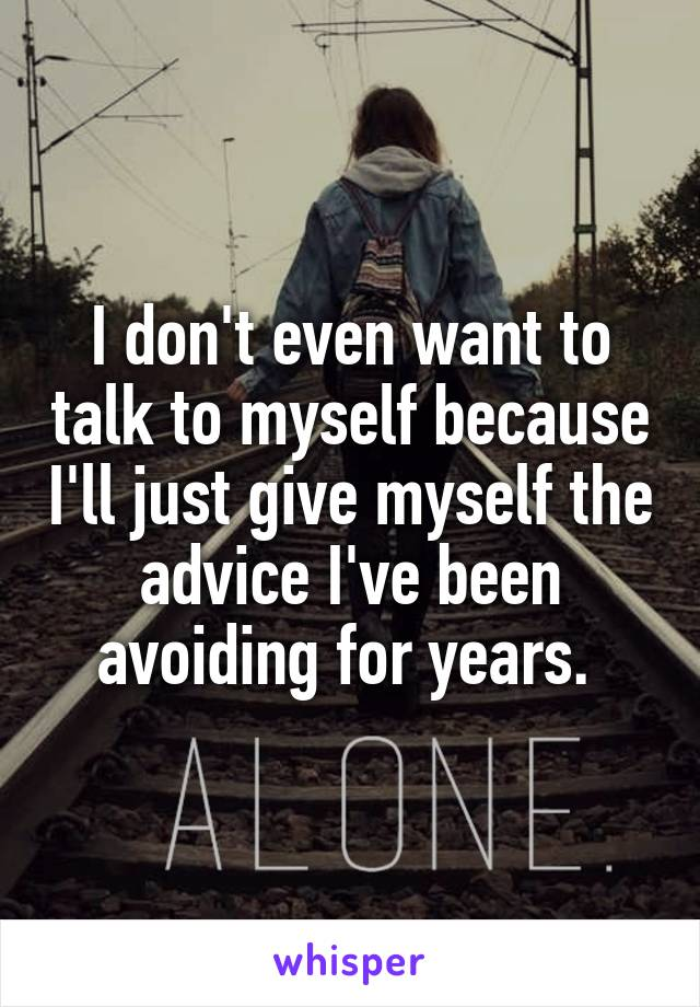 I don't even want to talk to myself because I'll just give myself the advice I've been avoiding for years.