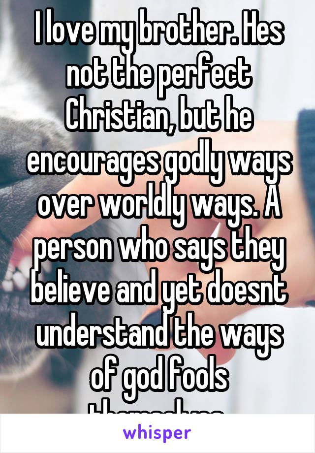 I love my brother. Hes not the perfect Christian, but he encourages godly ways over worldly ways. A person who says they believe and yet doesnt understand the ways of god fools themselves.