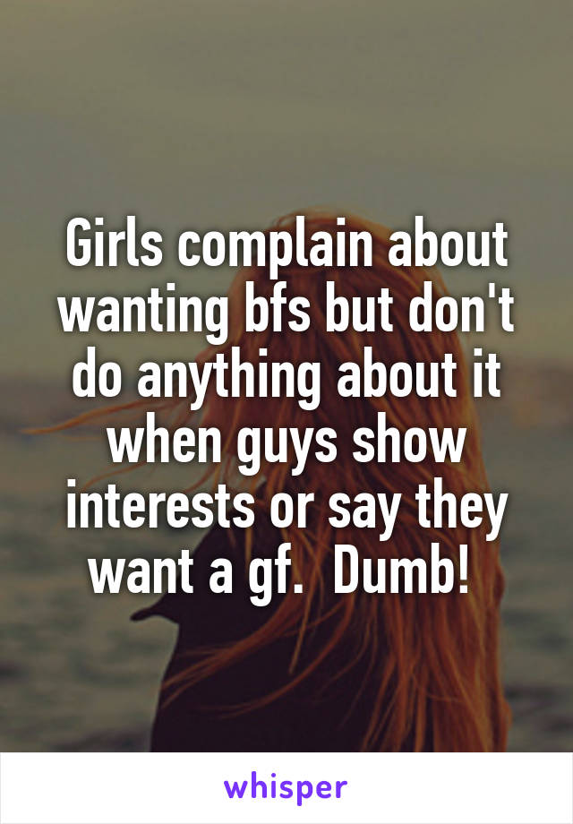 Girls complain about wanting bfs but don't do anything about it when guys show interests or say they want a gf.  Dumb!