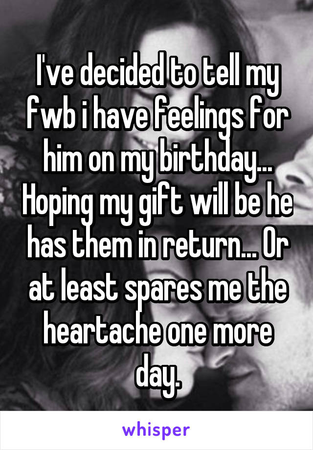 I've decided to tell my fwb i have feelings for him on my birthday... Hoping my gift will be he has them in return... Or at least spares me the heartache one more day.