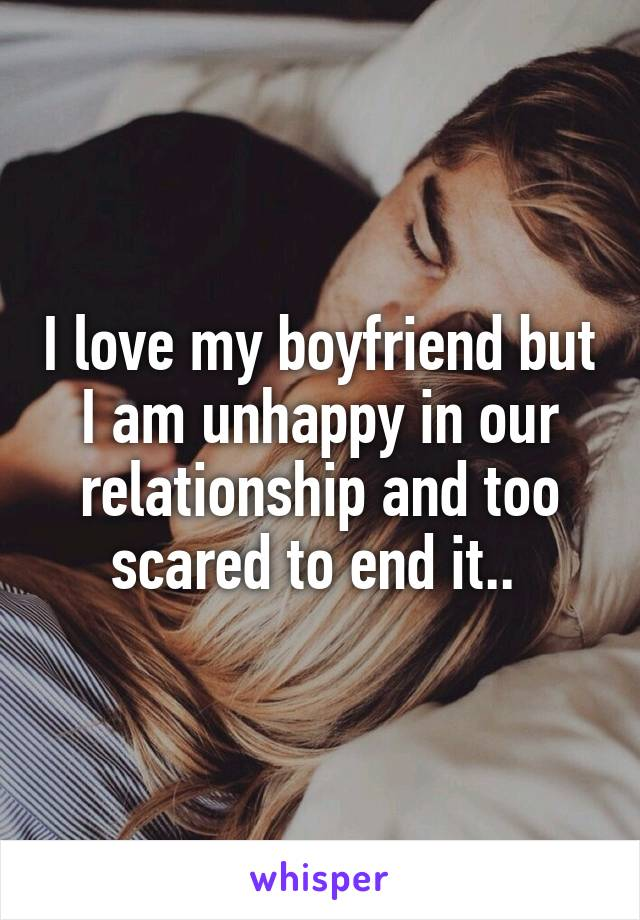 I love my boyfriend but I am unhappy in our relationship and too scared to end it..