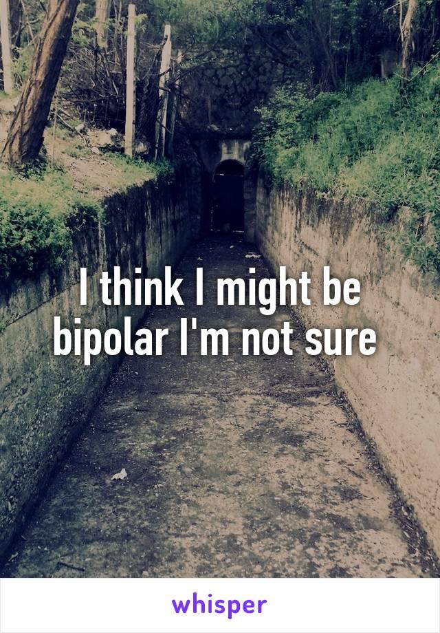 I think I might be bipolar I'm not sure