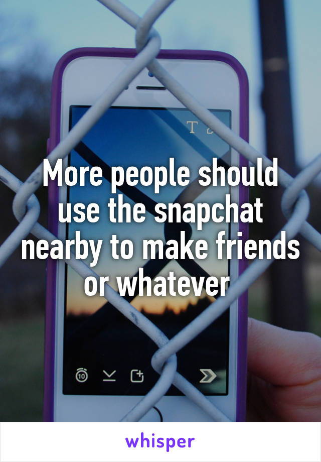 More people should use the snapchat nearby to make friends or whatever