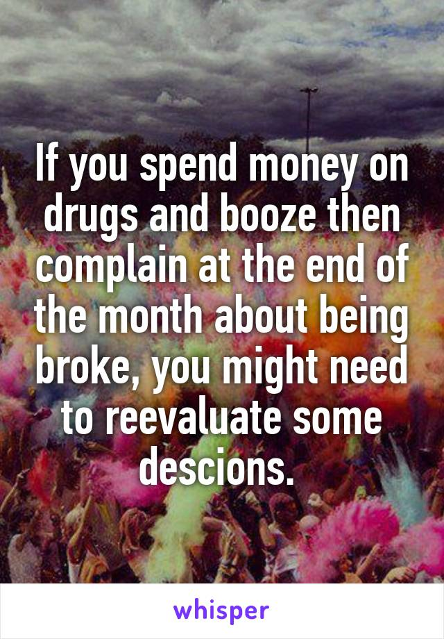 If you spend money on drugs and booze then complain at the end of the month about being broke, you might need to reevaluate some descions.